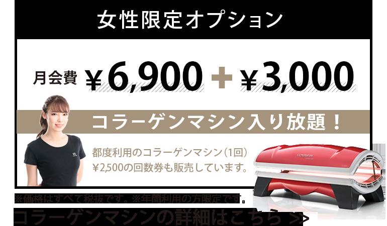 女性限定オプション 月会費6,900円 + 3,000円 コラーゲンマシン入り放題!